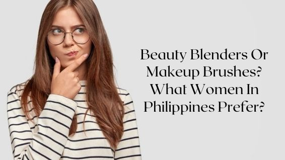 Beauty Blenders Or Makeup Brushes What Women In Philippines Prefer